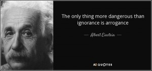 quote-the-only-thing-more-dangerous-than-ignorance-is-arrogance-albert-einstein-61-35-03